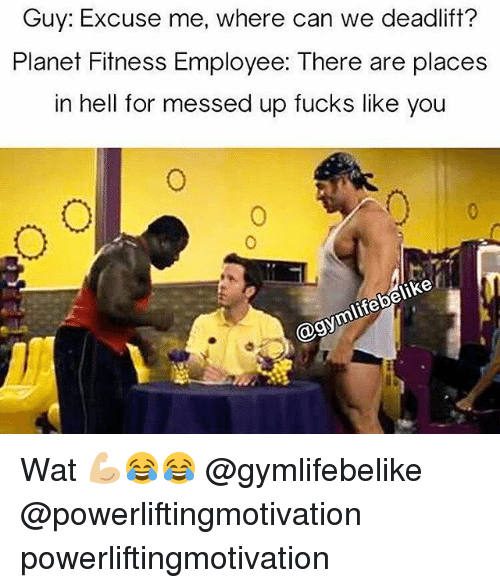 Memes, Wat, and Planet Fitness: Guy: Excuse me, where can we deadlift?  Planet Fitness Employee: There are places  in hell for messed up fucks like you  elike  mlifebs Wat 💪🏼😂😂 @gymlifebelike @powerliftingmotivation powerliftingmotivation