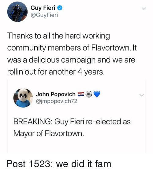 Flavortown: Guy Fieri C  @GuyFieri  Thanks to all the hard working  community members of Flavortown. It  was a delicious campaign and we are  rollin out for another 4 years  e  John Popovich-OV  @jmpopovich72  BREAKING: Guy Fieri re-elected as  Mayor of Flavortown Post 1523: we did it fam