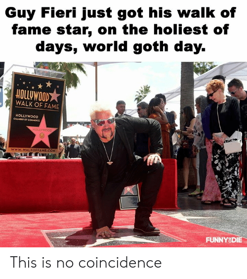 Fieri: Guy Fieri just got his walk of  fame star, on the holiest of  days, worldgoth day.  HOLLUWOOD  WALK OF FAME  HOLLYWOOD  www.WALKOFFAME.COM  FUNNYSDIE This is no coincidence