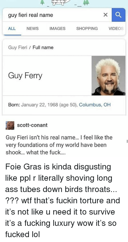 Ass, Fucking, and Guy Fieri: guy fieri real name  ALL  NEWS  IMAGES  SHOPPING  VIDEOs  Guy Fieri Full name  Guy Ferry  Born: January 22, 1968 (age 50), Columbus, OH  scott-conant  Guy Fieri isn't his real name... I feel like the  very foundations of my world have been  shook... what the fuck.... Foie Gras is kinda disgusting like ppl r literally shoving long ass tubes down birds throats... ??? wtf that's fuckin torture and it's not like u need it to survive it's a fucking luxury wow it's so fucked lol
