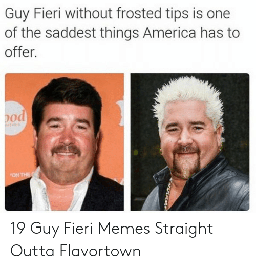 Outta Flavortown: Guy Fieri without frosted tips is one  of the saddest things America has to  offer.  pod  twark  ON THE 19 Guy Fieri Memes Straight Outta Flavortown