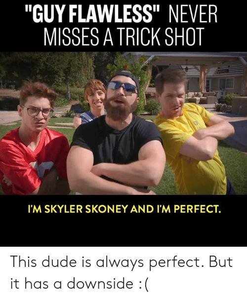"""skyler: """"GUY FLAWLESS"""" NEVER  MISSES A TRICK SHOT  Il  I'M SKYLER SKONEY AND I'M PERFECT. This dude is always perfect. But it has a downside :("""