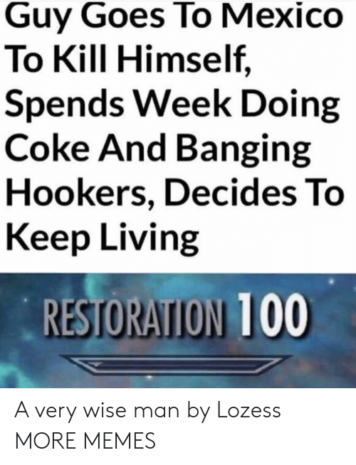 Wise Man: Guy Goes To Mexico  To Kill Himself,  Spends Week Doing  Coke And Banging  Hookers, Decides To  Keep Living  RESTORATION 100 A very wise man by Lozess MORE MEMES
