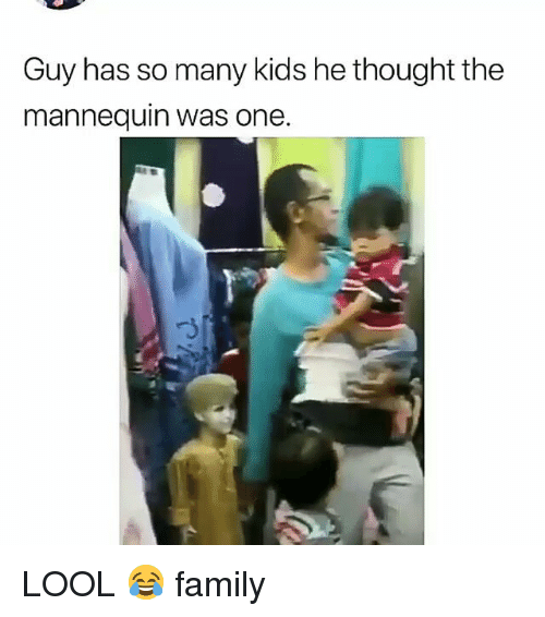 The Mannequin: Guy has so many kids he thought the  mannequin was one. LOOL 😂 family