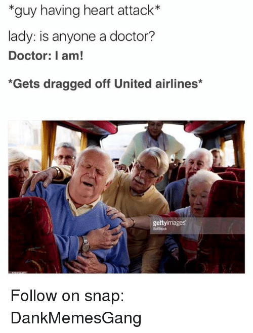Doctor, Memes, and Getty Images: *guy having heart attack*  lady: is anyone a doctor?  Doctor: I am!  *Gets dragged off United airlines  getty images Follow on snap: DankMemesGang