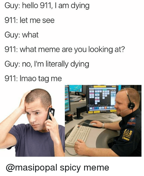 What Memes: Guy: hello 911, I am dying  911: let me see  Guy: what  911: what meme are you looking at?  Guy: no, I'm literally dying  911: Imao tag me  Masi @masipopal spicy meme
