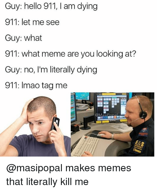 What Memes: Guy: hello 911, I am dying  911: let me see  Guy: what  911: what meme are you looking at?  Guy: no, I'm literally dying  911: Imao tag me  Masi @masipopal makes memes that literally kill me
