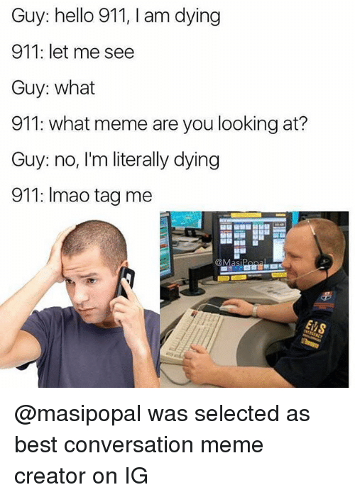 memes creator: Guy: hello 911, I am dying  911: let me see  Guy: what  911: what meme are you looking at?  Guy: no, I'm literally dying  911: Imao tag me @masipopal was selected as best conversation meme creator on IG