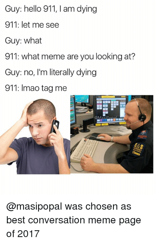 What Memes: Guy: hello 911, I am dying  911: let me see  Guy: what  911: what meme are you looking at?  Guy: no, I'm literally dying  911: Imao tag me @masipopal was chosen as best conversation meme page of 2017
