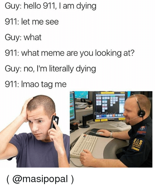 What Memes: Guy: hello 911, I am dying  911: let me see  Guy: what  911: what meme are you looking at?  Guy: no, I'm literally dying  911: Imao tag me ( @masipopal )
