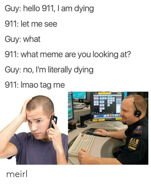 What Meme: Guy: hello 911, I am dying  911: let me see  Guy: what  911: what meme are you looking at?  Guy: no, I'm literally dying  911: Imao tag me  SI meirl