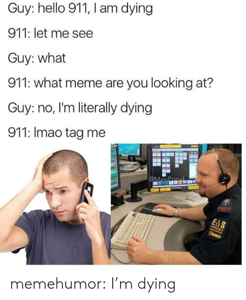 What Meme: Guy: hello 911, I am dying  911: let me see  Guy: what  911: what meme are you looking at?  Guy: no, I'm literally dying  911: Imao tag me memehumor:  I'm dying