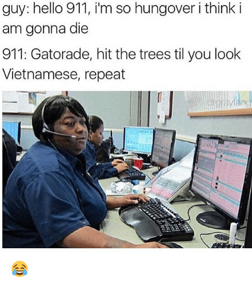 Repeatingly: guy: hello 911, i'm so hungover i think i  am gonna die  911: Gatorade, hit the trees til you look  Vietnamese, repeat  rgra 😂