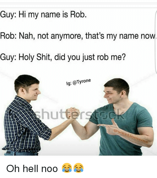 Holi Shit: Guy: Hi my name is Rob  Rob: Nah, not anymore, that's my name now  Guy: Holy Shit, did you just rob me?  lg: Tyrone Oh hell noo 😂😂