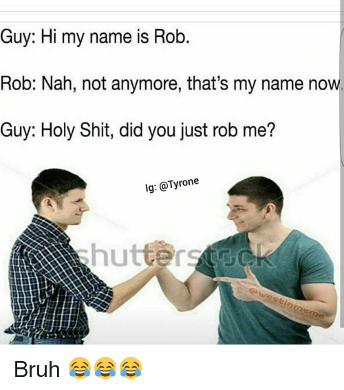 Holi Shit: Guy: Hi my name is Rob  Rob: Nah, not anymore, that's my name now.  Guy: Holy Shit, did you just rob me?  lg: @Tyrone  awestinmeme Bruh 😂😂😂