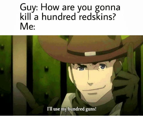 Guns, Controversial Cowboy, and How: Guy: How are you gonna  kill a hundred redskins?  Me  I'll use my hundred guns!