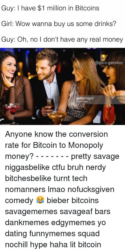 Teching: Guy: I have $1 million in Bitcoins  Girl: Wow wanna buy us some drinks?  Guy: Oh, no l don't have any real money  @gucci.gameboy  gettyimages  Hybrid Images Anyone know the conversion rate for Bitcoin to Monopoly money? - - - - - - - pretty savage niggasbelike ctfu bruh nerdy bitchesbelike turnt tech nomanners lmao nofucksgiven comedy 😂 bieber bitcoins savagememes savageaf bars dankmemes edgymemes yo dating funnymemes squad nochill hype haha lit bitcoin