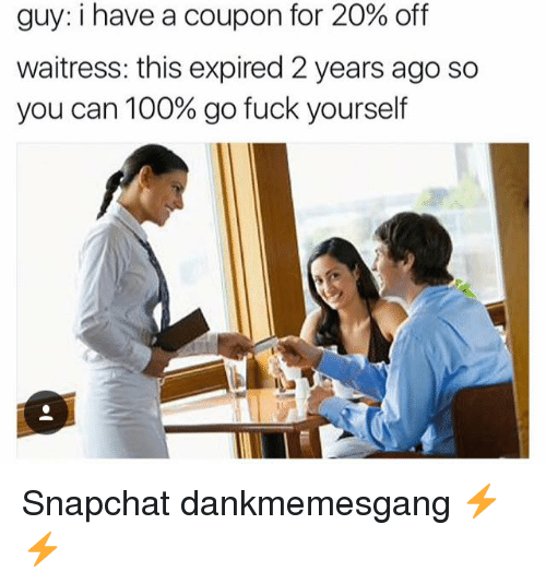 Anaconda, Memes, and Snapchat: guy: i have a coupon for 20% off  waitress: this expired 2 years ago so  you can 100% go fuck yourself Snapchat dankmemesgang ⚡️⚡️
