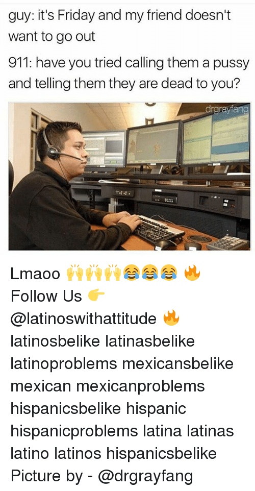 Friday, It's Friday, and Latinos: guy: it's Friday and my friend doesn't  want to go out  911: have you tried calling them a pussy  and telling them they are dead to you?  rgrayfang Lmaoo 🙌🙌🙌😂😂😂 🔥 Follow Us 👉 @latinoswithattitude 🔥 latinosbelike latinasbelike latinoproblems mexicansbelike mexican mexicanproblems hispanicsbelike hispanic hispanicproblems latina latinas latino latinos hispanicsbelike Picture by - @drgrayfang