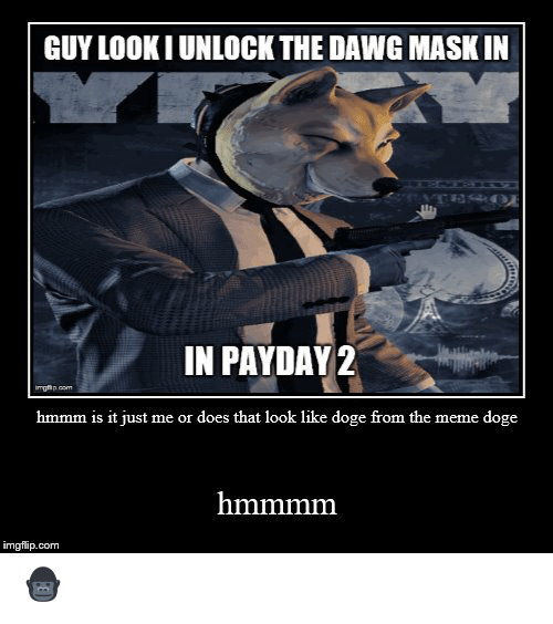 Meme Doge: GUY LOOK I UNLOCK THE DAWG MASK IN  TESOE  IN PAYDAY 2  imghp nom  hmmm is it just me or does that look like doge from the meme doge  hmmmm  imgflip.com 🦍