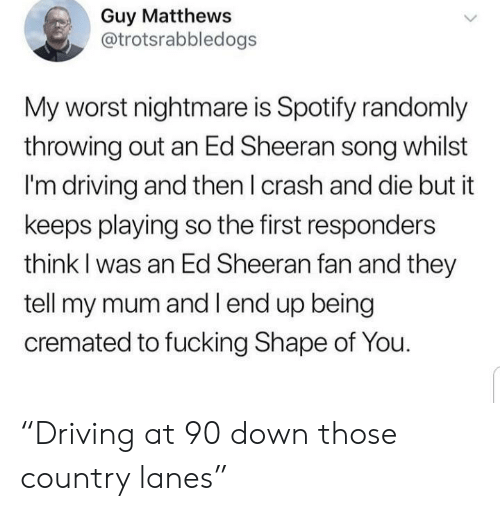"""Ed Sheeran: Guy Matthews  @trotsrabbledogs  My worst nightmare is Spotify randomly  throwing out an Ed Sheeran song whilst  I'm driving and then I crash and die but it  keeps playing so the first responders  think I was an Ed Sheeran fan and they  tell my mum and l end up being  cremated to fucking Shape of You. """"Driving at 90 down those country lanes"""""""