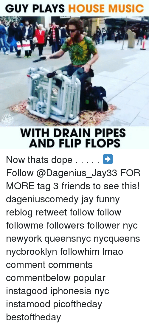 Dope, Friends, and Funny: GUY PLAYS HOUSE MUSIC  WITH DRAIN PIPES  AND FLIP FLOPS Now thats dope . . . . . ➡️ Follow @Dagenius_Jay33 FOR MORE tag 3 friends to see this! dageniuscomedy jay funny reblog retweet follow follow followme followers follower nyc newyork queensnyc nycqueens nycbrooklyn followhim lmao comment comments commentbelow popular instagood iphonesia nyc instamood picoftheday bestoftheday