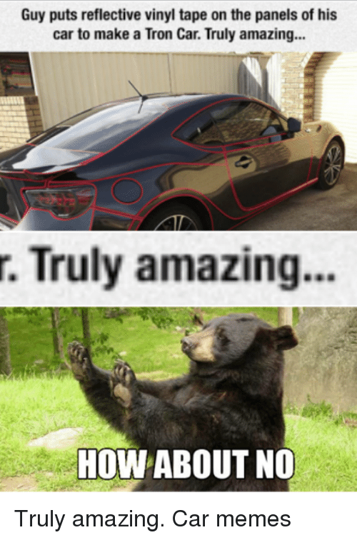how about no: Guy puts reflective vinyl tape on the panels of his  car to make a Tron Car. Truly amazing...  r. Truly amazing  How  ABOUT NO Truly amazing. Car memes