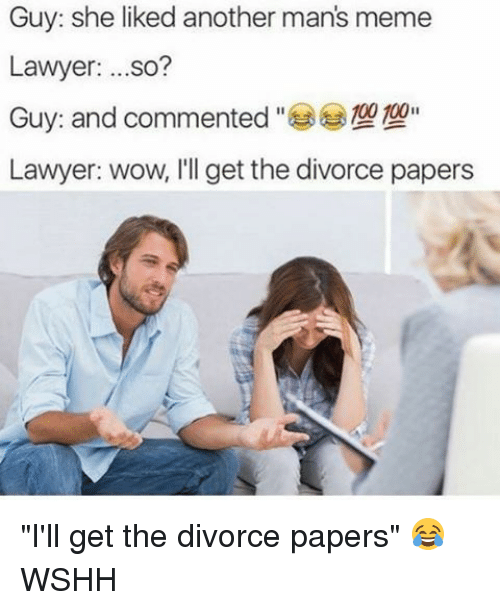 """Man Meme: Guy: she liked another man's meme  Lawyer  ...so?  00 100  Guy: and commented  Lawyer: wow, I'll get the divorce papers """"I'll get the divorce papers"""" 😂 WSHH"""