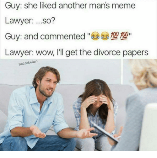 Man Meme: Guy: she liked another mans meme  Lawyer  ...so?  000 100  Guy: and commented  Lawyer: wow, I'll get the divorce papers  Bad Joke Ben