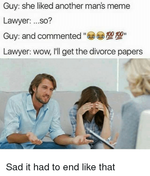 Man Meme: Guy: she liked another man's meme  Lawyer  so?  00II  Lawyer: wow, I'll get the divorce papers Sad it had to end like that