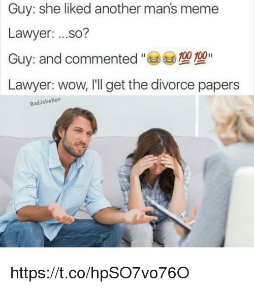 Man Meme: Guy: she liked another man's meme  Lawyer:  ...so?  100 100  Guy: and commented  Lawyer: wow, I'll get the divorce papers  Bad Joke Ben https://t.co/hpSO7vo76O