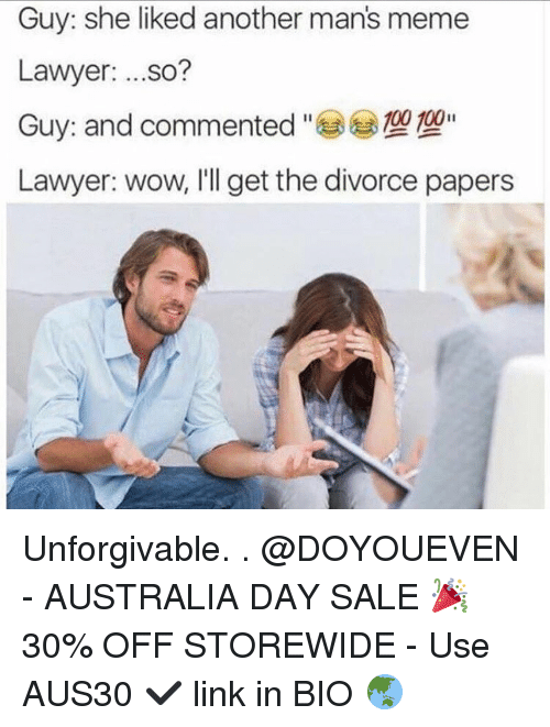 Man Meme: Guy: she liked another man's meme  Lawyer  ...so?  100 100  Guy: and commented  Lawyer: wow, I'll get the divorce papers Unforgivable. . @DOYOUEVEN - AUSTRALIA DAY SALE 🎉 30% OFF STOREWIDE - Use AUS30 ✔️ link in BIO 🌏