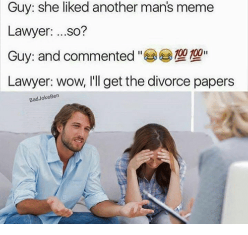 Man Meme: Guy: she liked another man's meme  Lawyer  ...so?  100 100  Guy: and commented  Lawyer: wow, I'll get the divorce papers  Bad Joke Ben