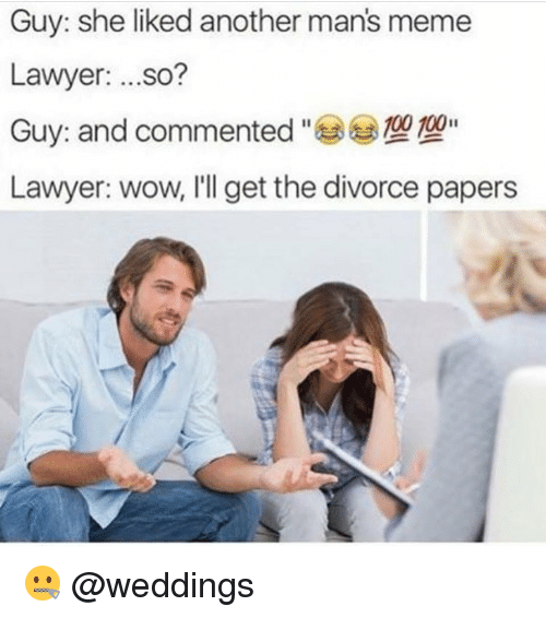 Man Meme: Guy: she liked another mans meme  Lawyer  ...so?  100 100  Guy and commented  Lawyer: wow, I'll get the divorce papers 🤐 @weddings