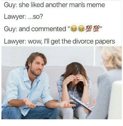 Man Meme: Guy: she liked another mans meme  Lawyer  ...so?  Guy: and commented  100  Lawyer: wow, I'll get the divorce papers