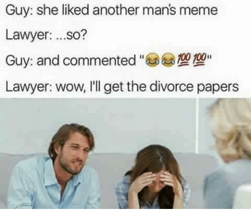 Dank Memes: Guy: she liked another man's meme  Lawyer  ...so?  Guy and commented  Lawyer: wow, I'll get the divorce papers