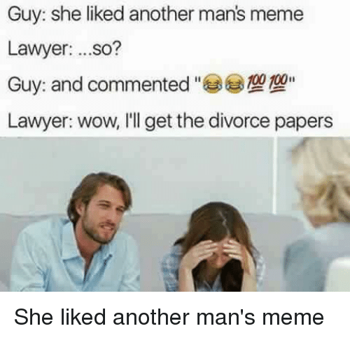 Blackpeopletwitter, Funny, and Lawyer: Guy: she liked another man's meme  Lawyer  ...so?  Guy and commented  Lawyer: wow, I'll get the divorce papers She liked another man's meme