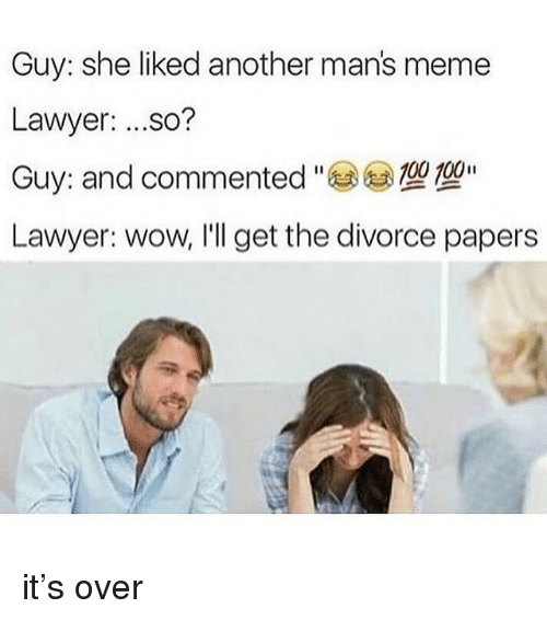 "Lawyer, Meme, and Memes: Guy: she liked another man's meme  Lawyer: ...so?  Guy: and commented "" 參型型""  Lawyer: wow, I'll get the divorce papers it's over"