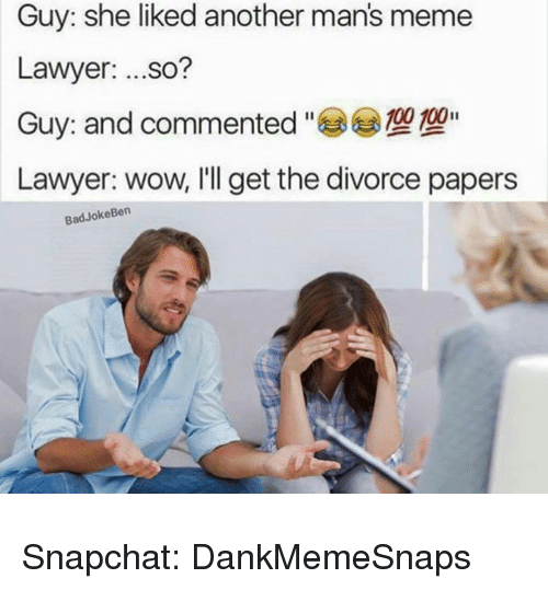 Lawyer, Meme, and Memes: Guy: she liked another man's meme  Lawyer: ...so?  Guy: and commented-e<)型  Lawyer: wow, I'll get the divorce papers  BadJokeBen Snapchat: DankMemeSnaps