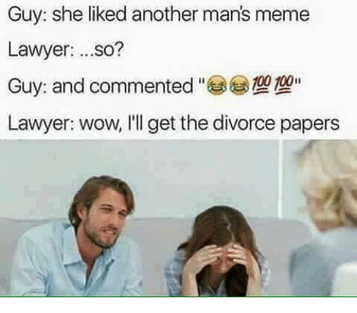 Man Meme: Guy: she liked another man's meme  Lawyer  ...so?  Guy: and commented  100  Lawyer: wow, I'll get the divorce papers