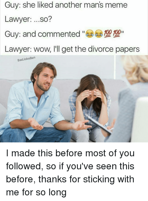 Man Meme: Guy: she liked another man's meme  Lawyer  ...so?  Guy: and commented  100 100  Lawyer: wow, I'll get the divorce papers  Bad Joke Ben I made this before most of you followed, so if you've seen this before, thanks for sticking with me for so long