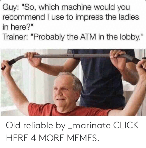"marinate: Guy: ""So, which machine would you  recommend I use to impress the ladies  in here?""  Trainer: ""Probably the ATM in the lobby."" Old reliable by _marinate CLICK HERE 4 MORE MEMES."