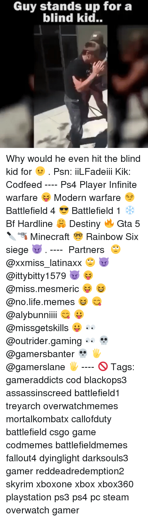 Battlefield 1: Guy stands up for a  blind kid. Why would he even hit the blind kid for 😐 . Psn: iiLFadeiii Kik: Codfeed ---- Ps4 Player Infinite warfare 😝 Modern warfare 😏 Battlefield 4 😎 Battlefield 1 ❄ Bf Hardline 🤗 Destiny 🔥 Gta 5 🔪🔫 Minecraft 🤓 Rainbow Six siege 😈 . ---- ♞ Partners 🙄 @xxmiss_latinaxx 🙄 😈 @ittybitty1579 😈 😝 @miss.mesmeric 😝 😆 @no.life.memes 😆 😋 @alybunniiii 😋 😛 @missgetskills 😛 👀 @outrider.gaming 👀 💀 @gamersbanter 💀 🖐 @gamerslane 🖐 ---- 🚫 Tags: gameraddicts cod blackops3 assassinscreed battlefield1 treyarch overwatchmemes mortalkombatx callofduty battlefield csgo game codmemes battlefieldmemes fallout4 dyinglight darksouls3 gamer reddeadredemption2 skyrim xboxone xbox xbox360 playstation ps3 ps4 pc steam overwatch gamer