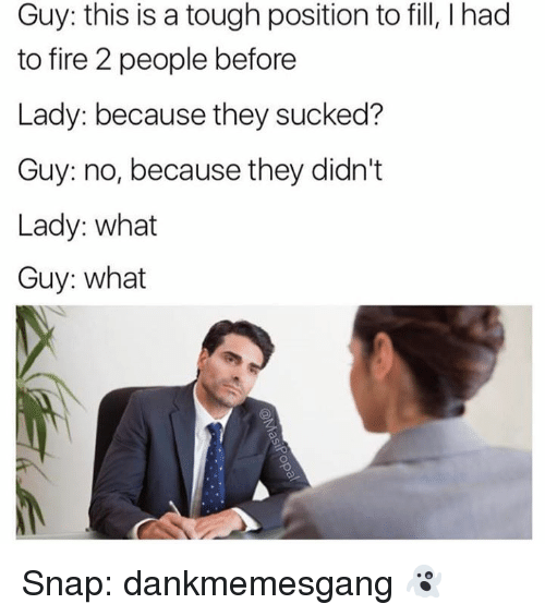 Fire, Memes, and Tough: Guy: this is a tough position to fill, l had  to fire people before  Lady: because they sucked?  Guy: no, because they didn't  Lady: what  Guy: what Snap: dankmemesgang 👻
