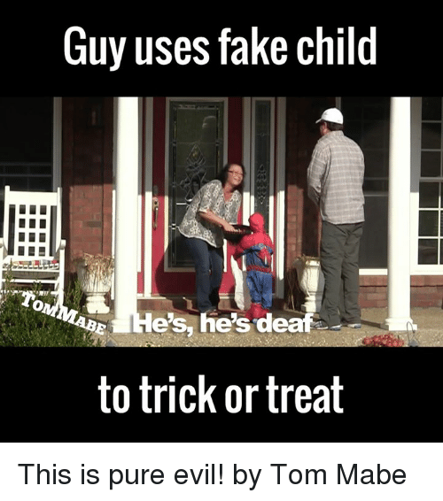 Pure Evilness: Guy uses fake child  es, he's deaf  to trick or treat This is pure evil!  by Tom Mabe
