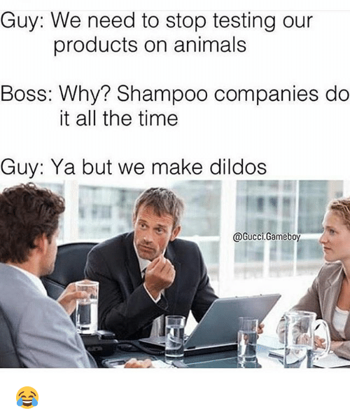 Animals, Gucci, and Memes: Guy: We need to stop testing our  products on animals  Boss: Why? Shampoo companies do  it all the time  Guy: Ya but we make dildos  @Gucci Game bo 😂