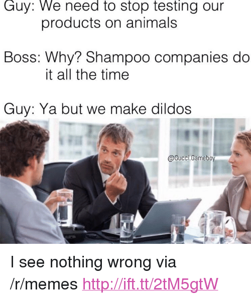 """I See Nothing: Guy: We need to stop testing our  products on animals  Boss: Why? Shampoo companies do  it all the time  Guy: Ya but we make dildos  @Gucci.Gamebo <p>I see nothing wrong via /r/memes <a href=""""http://ift.tt/2tM5gtW"""">http://ift.tt/2tM5gtW</a></p>"""