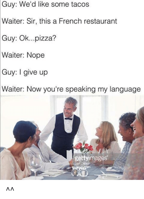 Nopes: Guy: We'd like some tacos  Waiter: Sir, this a French restaurant  Guy:  Ok...pizza?  Waiter: Nope  Guy: I give up  Waiter: Now you're speaking my language  gettyimages ^^