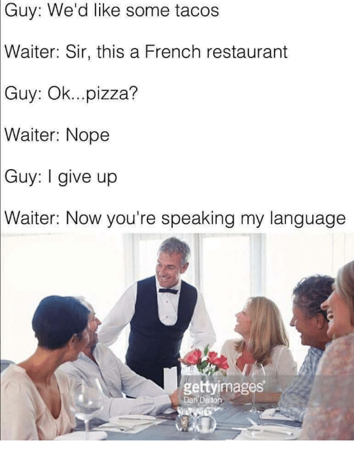 Pizza, Restaurant, and Nope: Guy: We'd like some tacos  Waiter:  Sir, this a French restaurant  Guy:  Ok...pizza?  Waiter:  Nope  Guy:  I give up  Waiter:  Now you're speaking my language  gettyimages