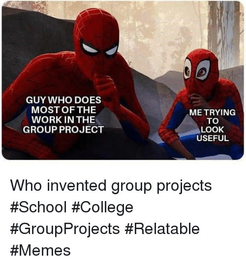 Group Projects: GUY WHO DOES  MOST OF THE  WORK IN THE  GROUP PROJECT  ME TRYING  TO  LOOK  USEFUL Who invented group projects #School #College #GroupProjects #Relatable #Memes